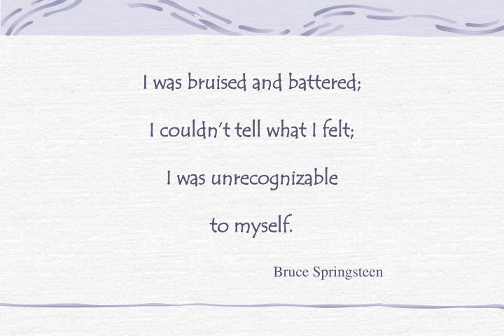 I was bruised and battered;