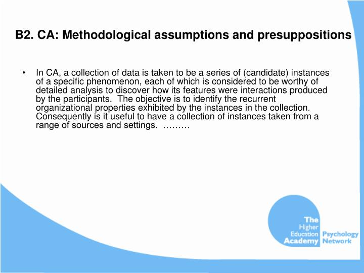 In CA, a collection of data is taken to be a series of (candidate) instances of a specific phenomenon, each of which is considered to be worthy of detailed analysis to discover how its features were interactions produced by the participants.  The objective is to identify the recurrent organizational properties exhibited by the instances in the collection.  Consequently is it useful to have a collection of instances taken from a range of sources and settings.  ………