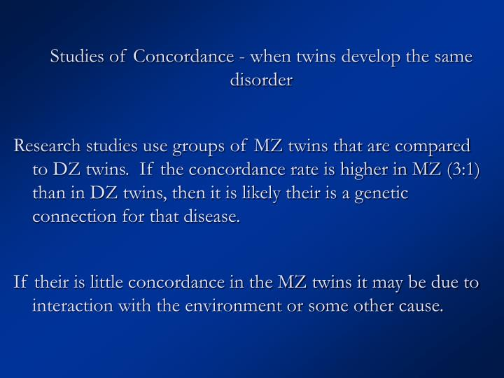 Studies of Concordance - when twins develop the same disorder