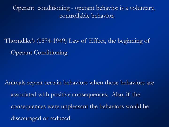 Operant  conditioning - operant behavior is a voluntary, controllable behavior.