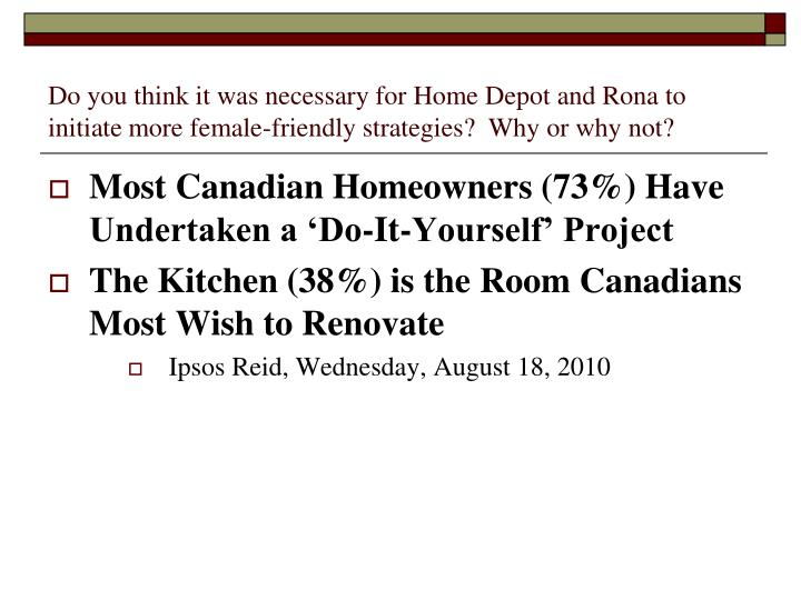 Do you think it was necessary for Home Depot and Rona to initiate more female-friendly strategies?  Why or why not?