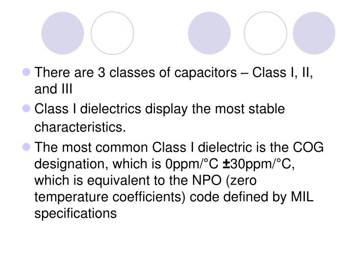 There are 3 classes of capacitors – Class I, II, and III