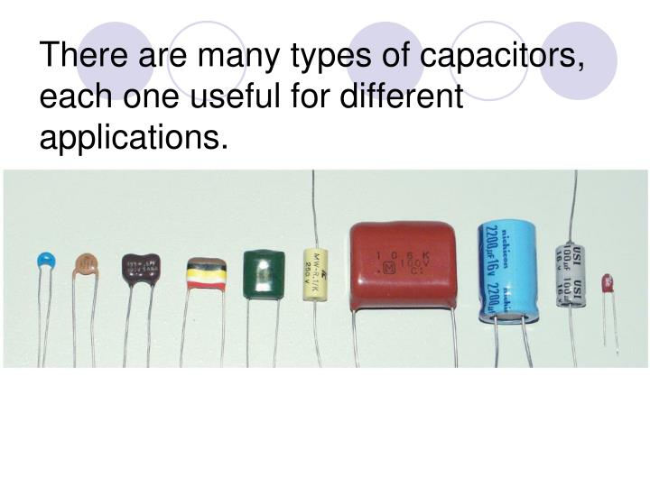 There are many types of capacitors, each one useful for different applications.