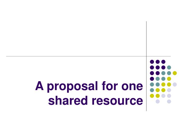 A proposal for one shared resource