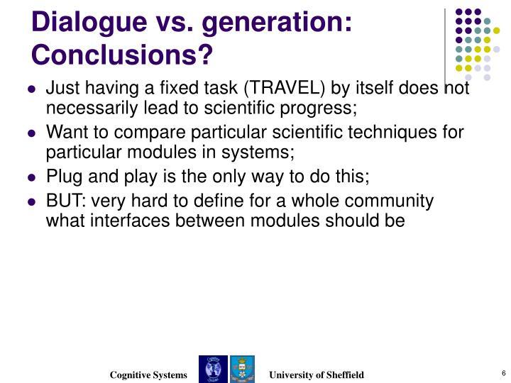 Dialogue vs. generation: Conclusions?
