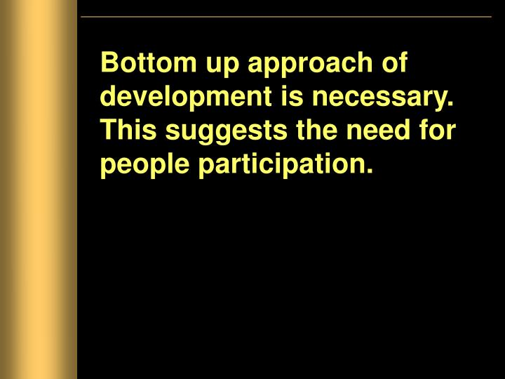 Bottom up approach of development is necessary. This suggests the need for people participation.