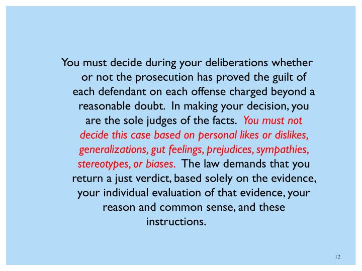 You must decide during your deliberations whether or not the prosecution has proved the guilt of each defendant on each offense charged beyond a reasonable doubt.  In making your decision, you are the sole judges of the facts.