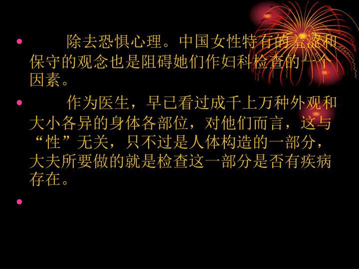 除去恐惧心理。中国女性特有的羞涩和保守的观念也是阻碍她们作妇科检查的一个因素。