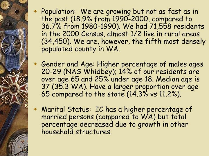 Population:  We are growing but not as fast as in the past (18.9% from 1990-2000, compared to 36.7% from 1980-1990). We had 71,558 residents in the 2000 Census, almost 1/2 live in rural areas (34,450). We are, however, the fifth most densely populated county in WA.