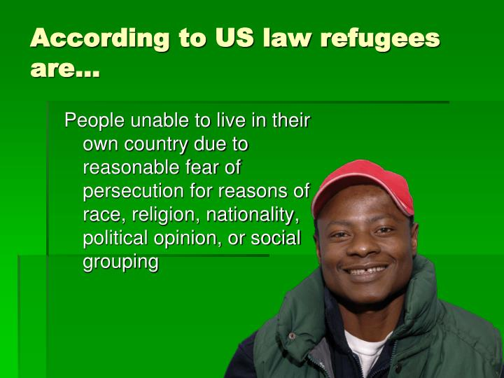 According to US law refugees are…
