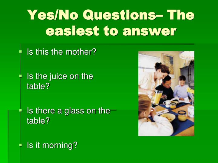 Yes/No Questions– The easiest to answer