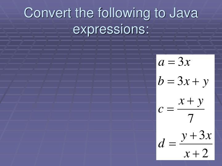Convert the following to Java expressions: