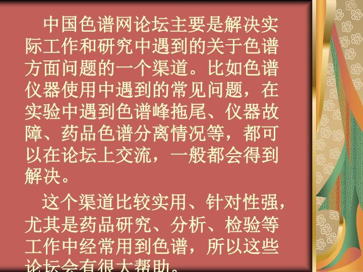中国色谱网论坛主要是解决实际工作和研究中遇到的关于色谱方面问题的一个渠道。比如色谱仪器使用中遇到的常见问题,在实验中遇到色谱峰拖尾、仪器故障、药品色谱分离情况等,都可以在论坛上交流,一般都会得到解决。