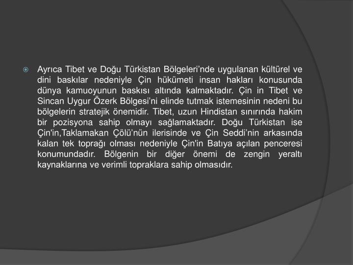 Ayrıca Tibet ve Doğu Türkistan Bölgeleri'nde uygulanan kültürel ve dini baskılar nedeniyle Çin hükümeti insan hakları konusunda dünya kamuoyunun baskısı altında kalmaktadır. Çin in Tibet ve Sincan Uygur Özerk Bölgesi'ni elinde tutmak istemesinin nedeni bu bölgelerin stratejik önemidir. Tibet, uzun Hindistan sınırında hakim bir pozisyona sahip olmayı sağlamaktadır. Doğu Türkistan ise Çin'in,Taklamakan Çölü
