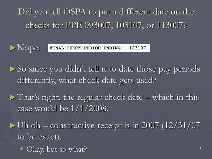 Did you tell OSPA to put a different date on the checks for PPE 093007, 103107, or 113007?