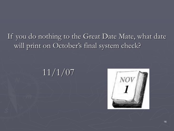 If you do nothing to the Great Date Mate, what date will print on October's final system check?