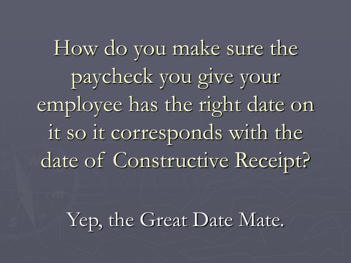 How do you make sure the paycheck you give your employee has the right date on it so it corresponds with the date of Constructive Receipt?