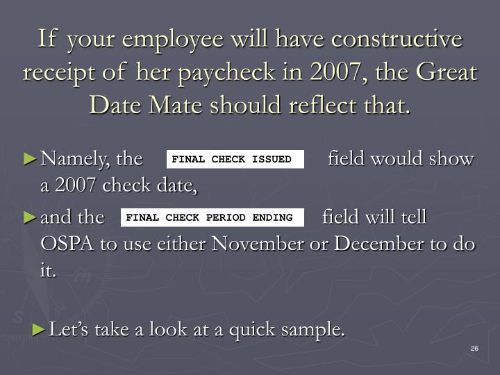 If your employee will have constructive receipt of her paycheck in 2007, the Great Date Mate should reflect that.