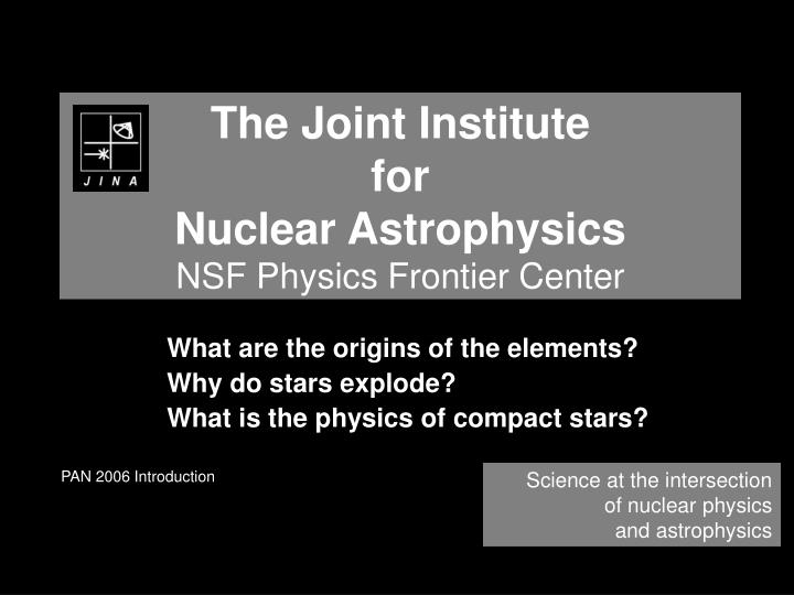 the joint institute for nuclear astrophysics nsf physics frontier center