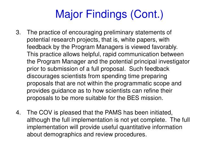 The practice of encouraging preliminary statements of potential research projects, that is, white papers, with feedback by the Program Managers is viewed favorably.  This practice allows helpful, rapid communication between the Program Manager and the potential principal investigator prior to submission of a full proposal.  Such feedback discourages scientists from spending time preparing proposals that are not within the programmatic scope and provides guidance as to how scientists can refine their proposals to be more suitable for the BES mission