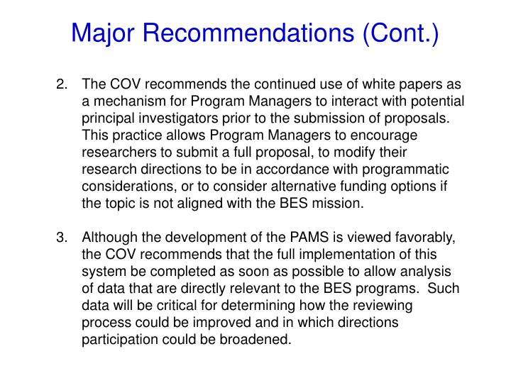 The COV recommends the continued use of white papers as a mechanism for Program Managers to interact with potential principal investigators prior to the submission of proposals.  This practice allows Program Managers to encourage researchers to submit a full proposal, to modify their research directions to be in accordance with programmatic considerations, or to consider alternative funding options if the topic is not aligned with the BES mission
