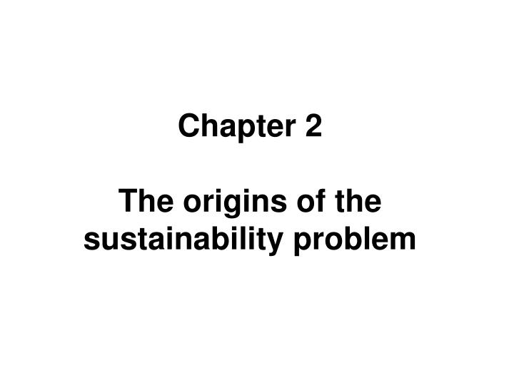 chapter 2 the origins of the sustainability problem n.