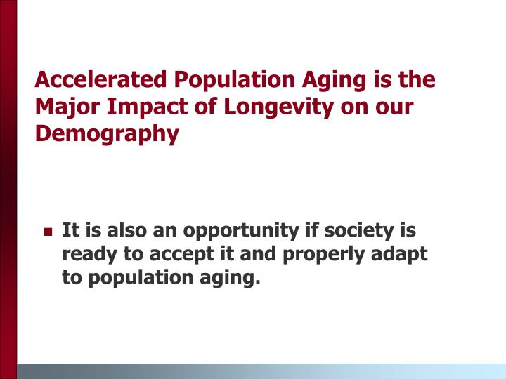 Accelerated Population Aging is the Major Impact of Longevity on our Demography