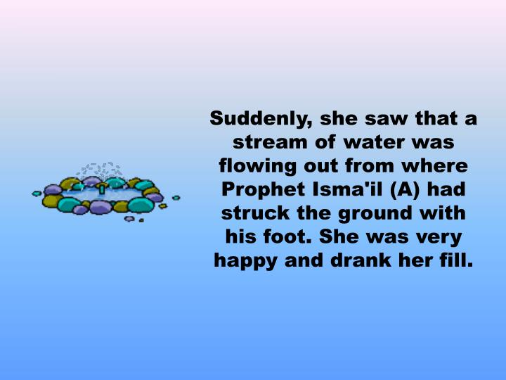 Suddenly, she saw that a stream of water was flowing out from where Prophet Isma'il (A) had