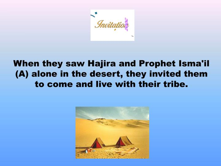 When they saw Hajira and Prophet Isma'il (A) alone in the desert, they invited them to come and live with their tribe.