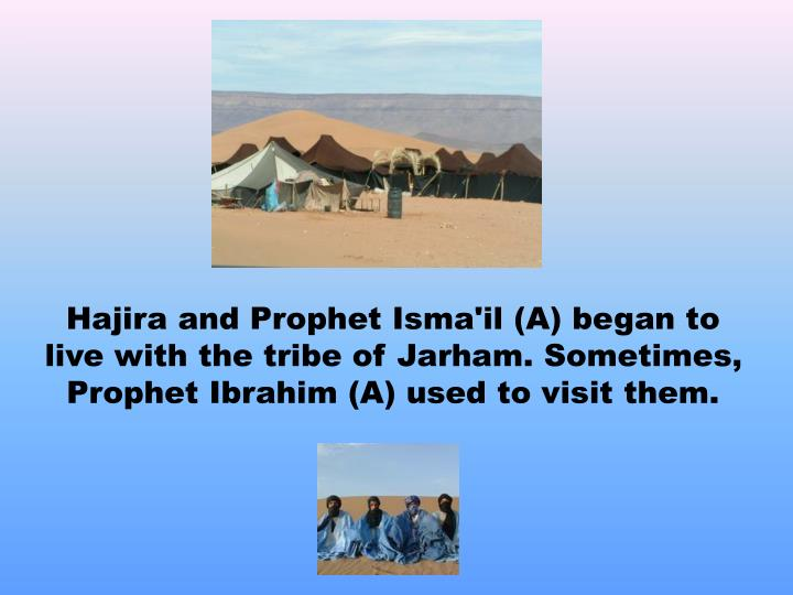 Hajira and Prophet Isma'il (A) began to live with the tribe of Jarham. Sometimes,