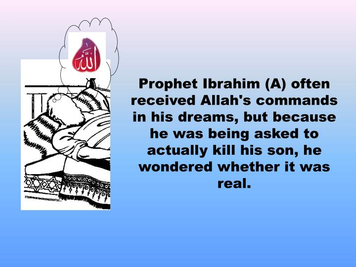 Prophet Ibrahim (A) often received Allah's commands in his dreams, but because he was being asked to actually kill his son, he wondered whether it was real.