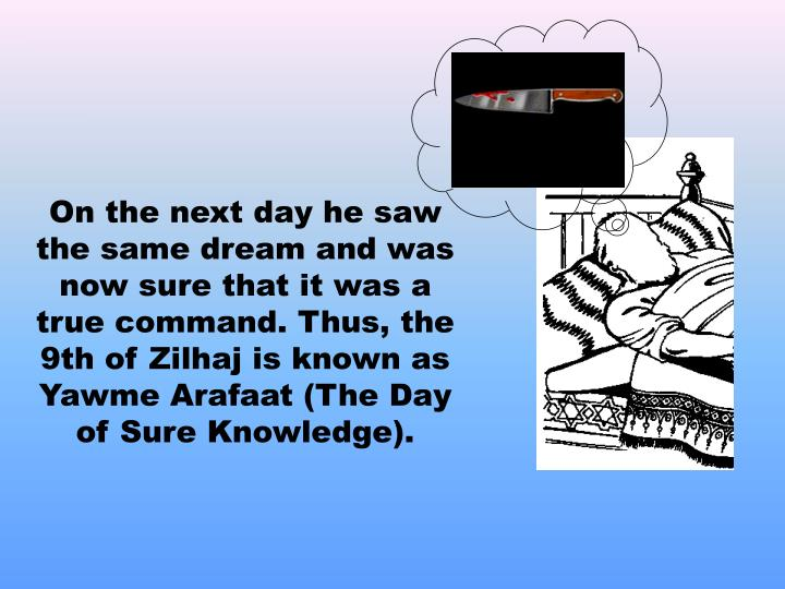 On the next day he saw the same dream and was now sure that it was a true command. Thus, the 9th of Zilhaj is known as Yawme Arafaat (The Day of Sure Knowledge).