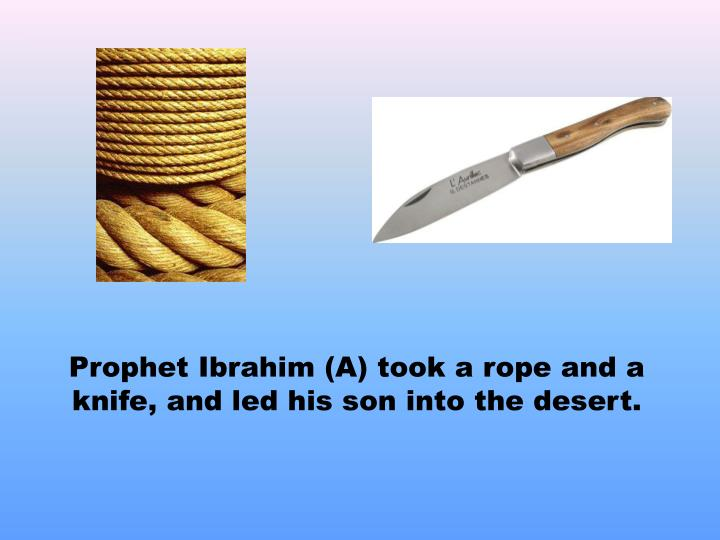 Prophet Ibrahim (A) took a rope and a knife, and led his son into the desert.