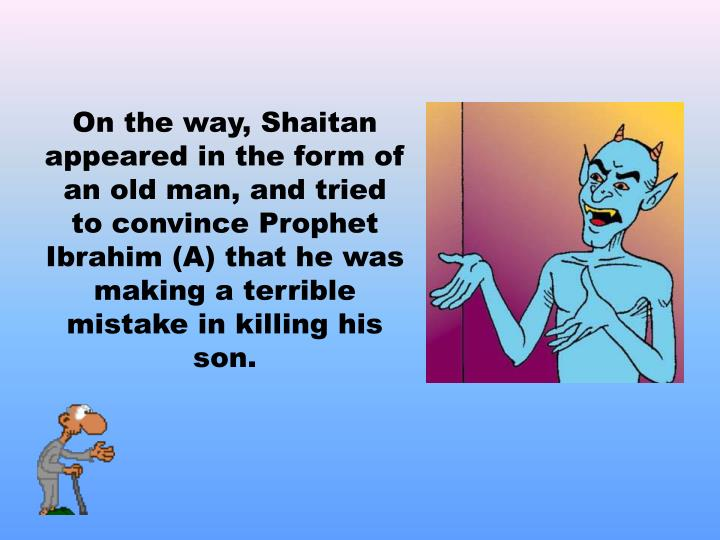 On the way, Shaitan appeared in the form of an old man, and tried to convince Prophet Ibrahim (A) that he was making a terrible mistake in killing his son.