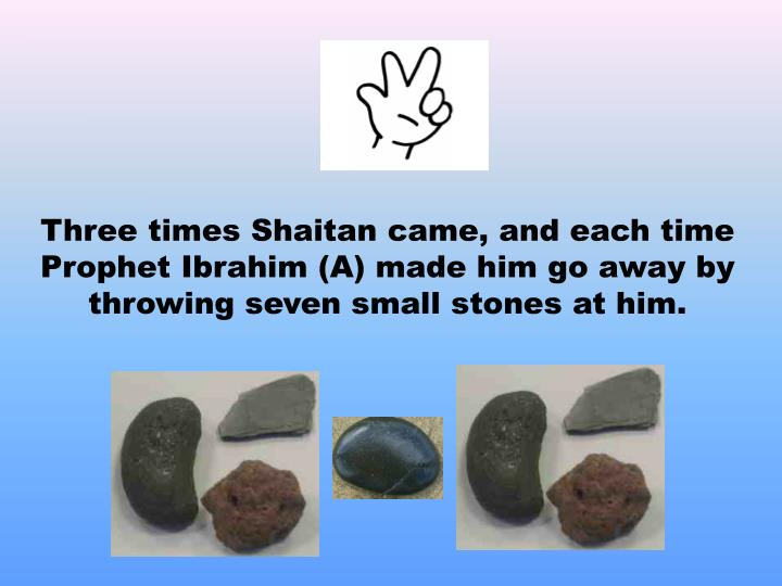 Three times Shaitan came, and each time Prophet Ibrahim (A) made him go away by throwing seven small stones at him.