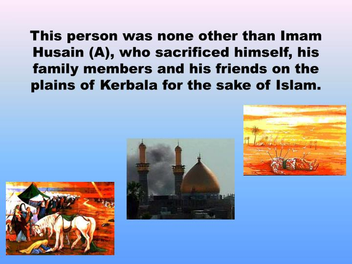 This person was none other than Imam Husain (A), who sacrificed himself, his family members and his friends on the plains of Kerbala for the sake of Islam.