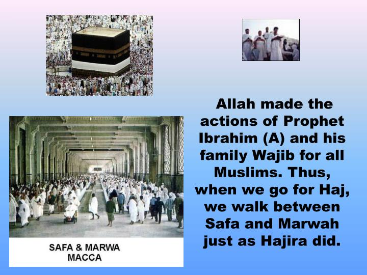 Allah made the actions of Prophet Ibrahim (A) and his family Wajib for all Muslims. Thus, when we go for Haj, we walk between Safa and Marwah just as Hajira did.