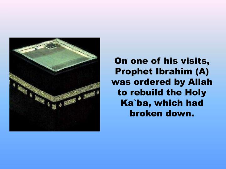On one of his visits, Prophet Ibrahim (A) was ordered by Allah to rebuild the Holy Ka`ba, which had broken down.