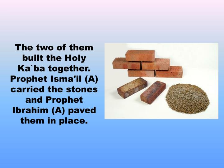 The two of them built the Holy Ka`ba together. Prophet Isma'il (A) carried the stones
