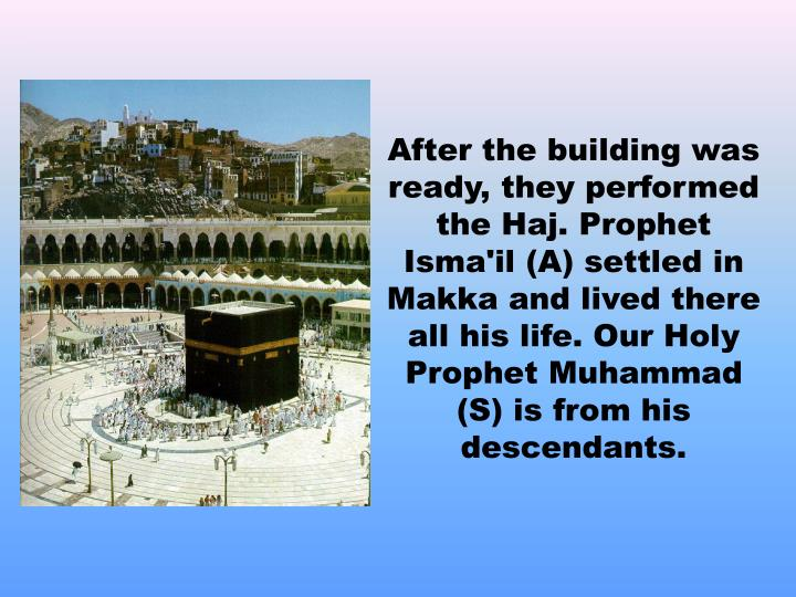 After the building was ready, they performed the Haj. Prophet Isma'il (A) settled in Makka and lived there all his life. Our Holy Prophet Muhammad (S) is from his descendants.