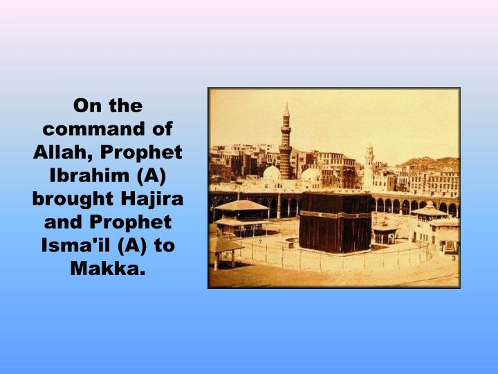 On the command of Allah, Prophet Ibrahim (A) brought Hajira and Prophet Isma'il (A) to Makka.