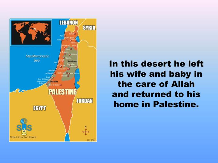 In this desert he left his wife and baby in the care of Allah