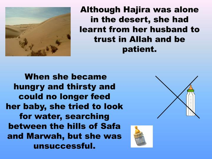 Although Hajira was alone in the desert, she had learnt from her husband to trust in Allah and be patient.