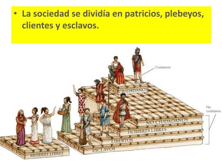 La sociedad se dividía en patricios, plebeyos, clientes y esclavos.