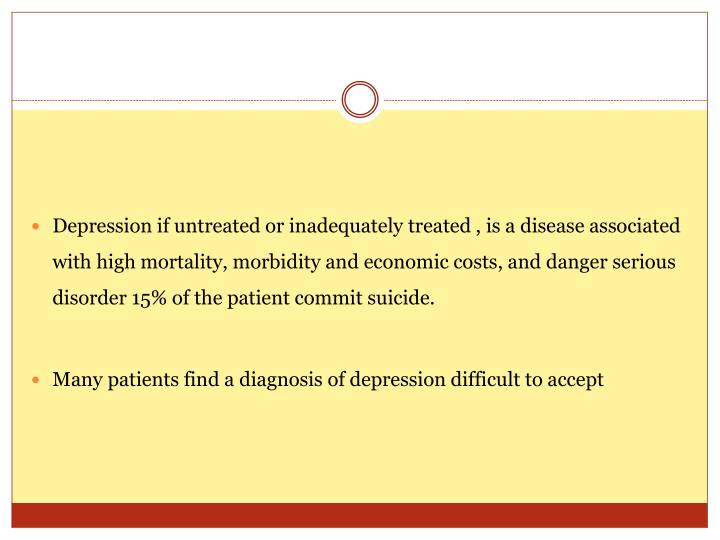 Depression if untreated or inadequately treated , is a disease associated with high mortality, morbidity and economic costs, and danger serious disorder 15% of the patient commit suicide.
