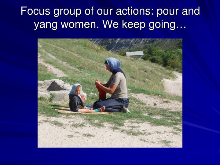 Focus group of our actions: pour and yang women. We keep going…