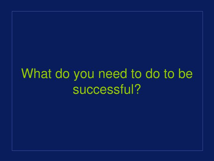 What do you need to do to be successful?