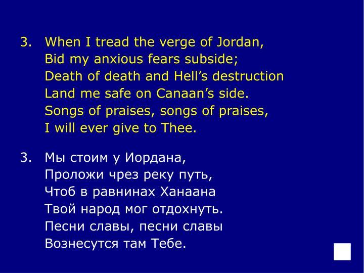 3.When I tread the verge of Jordan,