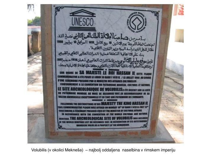 Volubilis (v okolici Mekneša)  – najbolj oddaljena  naselbina v rimskem imperiju