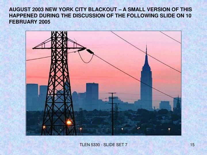 AUGUST 2003 NEW YORK CITY BLACKOUT – A SMALL VERSION OF THIS HAPPENED DURING THE DISCUSSION OF THE FOLLOWING SLIDE ON 10 FEBRUARY 2005